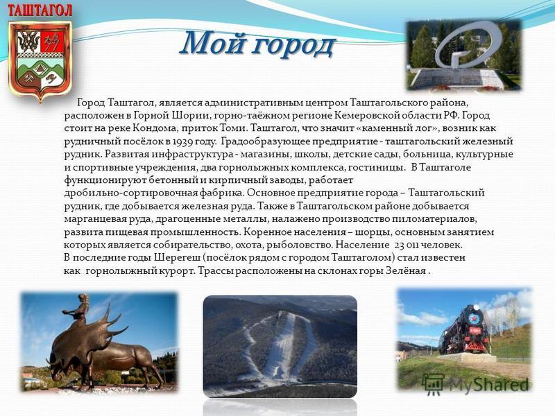 Мой город Город Таштагол, является административным центром Таштагольского района, расположен в Горной Шории, горно-таёжном регионе Кемеровской области РФ. Город стоит на реке Кондома, приток Томи. Таштагол, что значит «каменный лог», возник как рудн