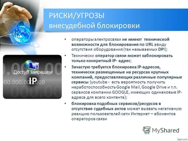 РИСКИ/УГРОЗЫ внесудебной блокировки операторы электросвязи не имеют технической возможности для блокирования по URL ввиду отсутствия оборудования (так называемых DPI); Технически оператор связи может заблокировать только конкретный IP- адрес; Зачасту