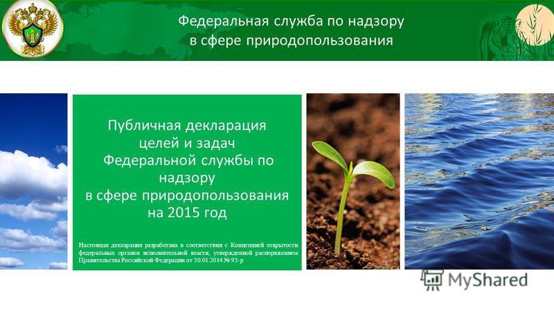 Публичная декларация целей и задач Федеральной службы по надзору в сфере природопользования на 2015 год Настоящая декларация разработана в соответствии с Концепцией открытости федеральных органов исполнительной власти, утвержденной распоряжением Прав