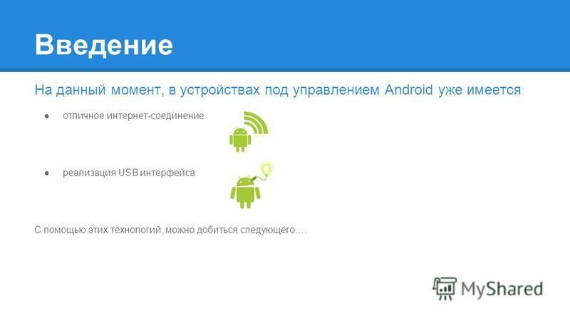 Введение На данный момент, в устройствах под управлением Android уже имеется : отличное интернет-соединение реализация USB интерфейса С помощью этих технологий, можно добиться следующего….