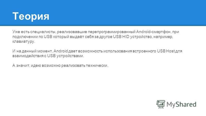 Теория Уже есть специалисты, реализовавшие перепрограммированный Android-смартфон, при подключении по USB который выдаёт себя за другое USB HID устройство, например, клавиатуру. И на данный момент, Android дает возможность использования встроенного U