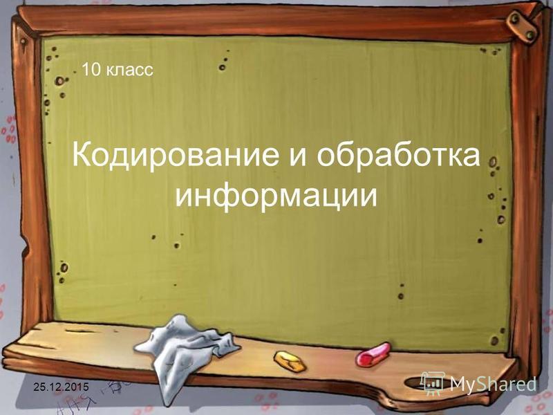 25.12.20151 Кодирование и обработка информации 10 класс