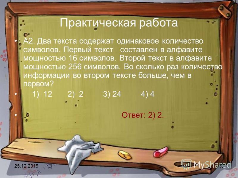 25.12.201523 Практическая работа А2. Два текста содержат одинаковое количество символов. Первый текст составлен в алфавите мощностью 16 символов. Второй текст в алфавите мощностью 256 символов. Во сколько раз количество информации во втором тексте бо