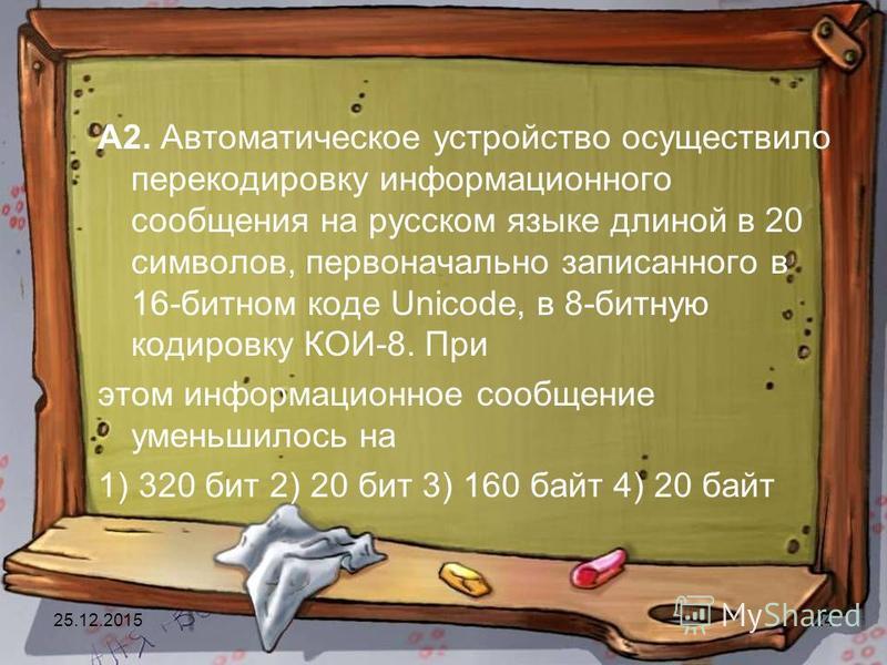 25.12.201524 А2. Автоматическое устройство осуществило перекодировку информационного сообщения на русском языке длиной в 20 символов, первоначально записанного в 16-битном коде Unicode, в 8-битную кодировку КОИ-8. При этом информационное сообщение ум