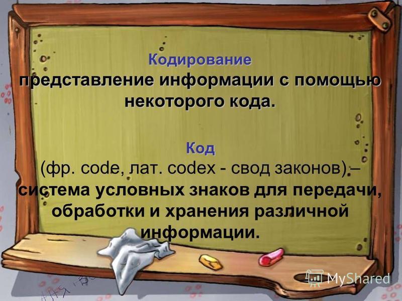 Кодирование представление информации с помощью некоторого кода. Код Кодирование представление информации с помощью некоторого кода. Код (фр. code, лат. codex - свод законов) – система условных знаков для передачи, обработки и хранения различной инфор