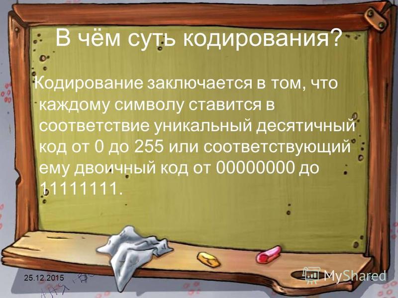 25.12.20158 В чём суть кодирования? Кодирование заключается в том, что каждому символу ставится в соответствие уникальный десятичный код от 0 до 255 или соответствующий ему двоичный код от 00000000 до 11111111.