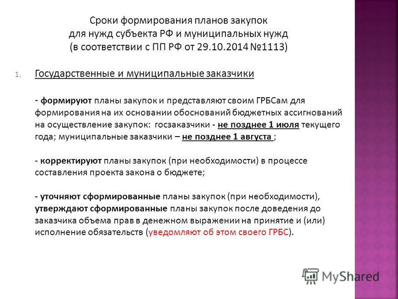 Сроки формирования планов закупок для нужд субъекта РФ и муниципальных нужд (в соответствии с ПП РФ от 29.10.2014 1113) 1. Государственные и муниципальные заказчики - формируют планы закупок и представляют своим ГРБСам для формирования на их основани
