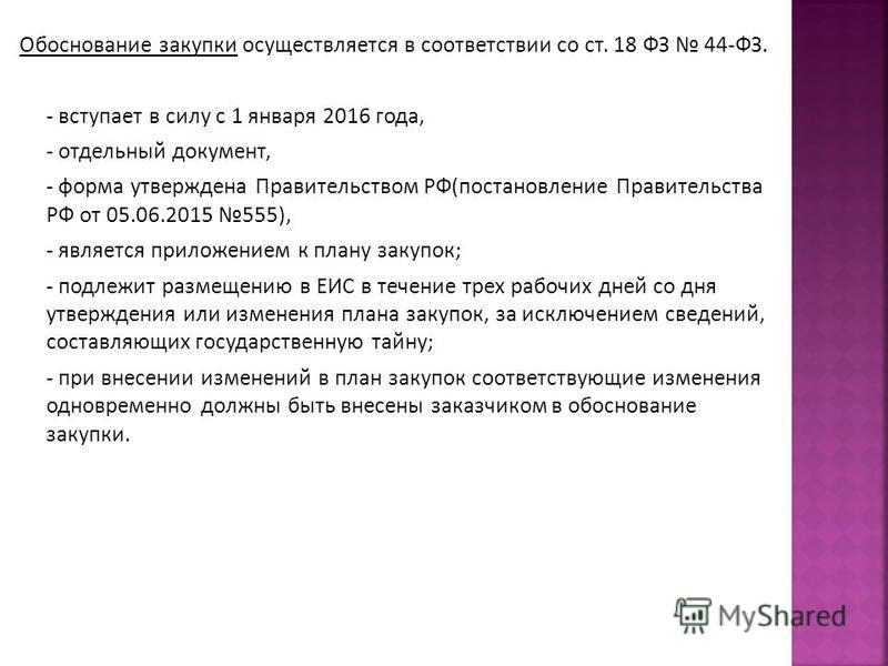 Обоснование закупки осуществляется в соответствии со ст. 18 ФЗ 44-ФЗ. - вступает в силу с 1 января 2016 года, - отдельный документ, - форма утверждена Правительством РФ(постановление Правительства РФ от 05.06.2015 555), - является приложением к плану