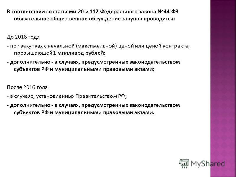 В соответствии со статьями 20 и 112 Федерального закона 44-ФЗ обязательное общественное обсуждение закупок проводится: До 2016 года - при закупках с начальной (максимальной) ценой или ценой контракта, превышающей 1 миллиард рублей; - дополнительно -