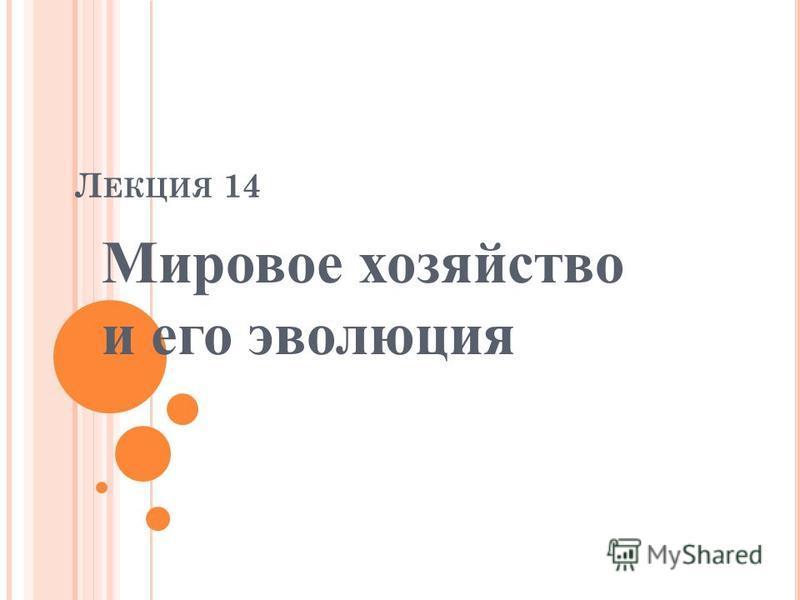 Л ЕКЦИЯ 14 Мировое хозяйство и его эволюция
