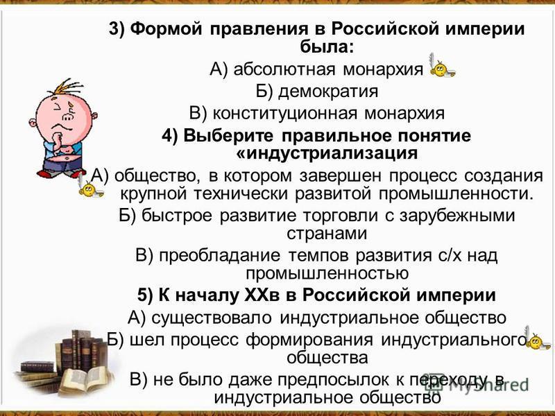3) Формой правления в Российской империи была: А) абсолютная монархия Б) демократия В) конституционная монархия 4) Выберите правильное понятие «индустриализация А) общество, в котором завершен процесс создания крупной технически развитой промышленнос