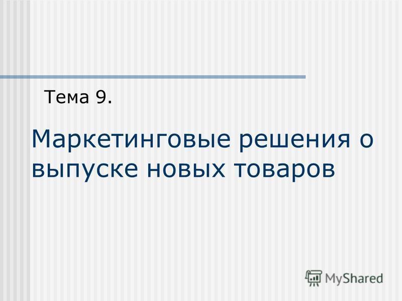 Маркетинговые решения о выпуске новых товаров Тема 9.