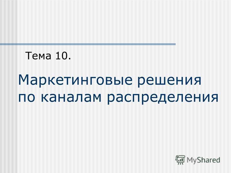 Маркетинговые решения по каналам распределения Тема 10.