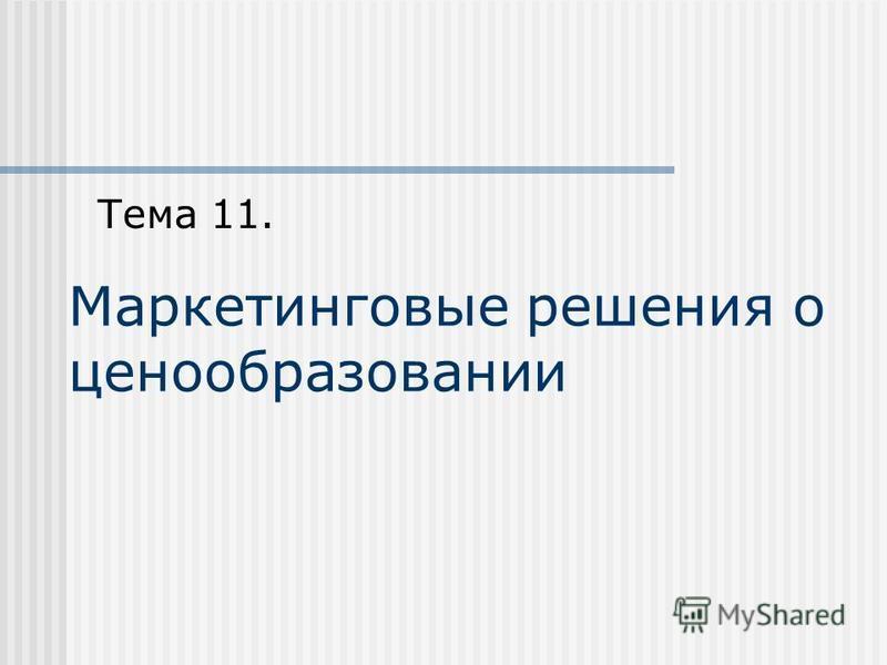 Маркетинговые решения о ценообразовании Тема 11.