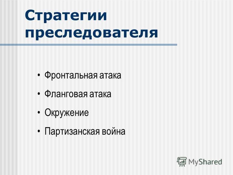 Стратегии преследователя Фронтальная атака Фланговая атака Окружение Партизанская война