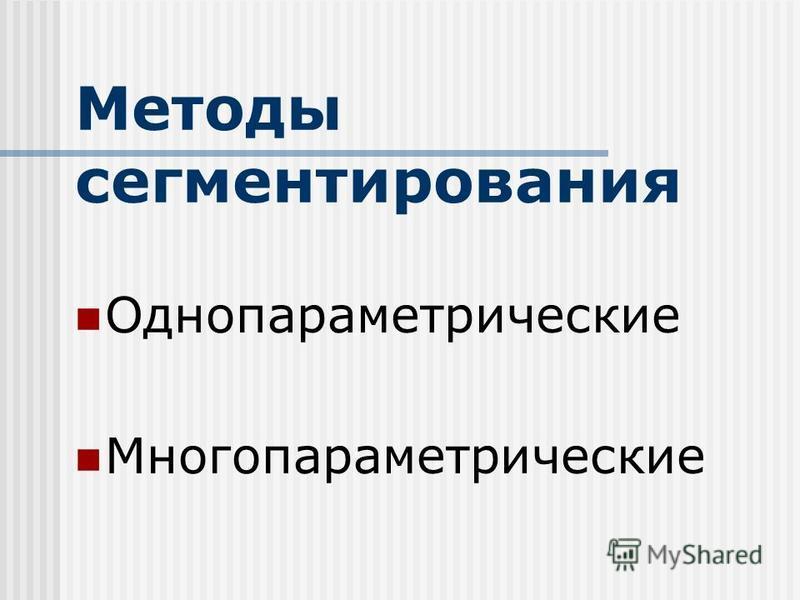Методы сегментирования Однопараметрические Многопараметрические