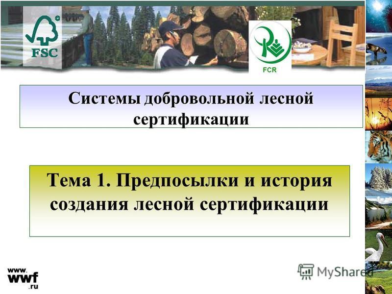Системы добровольной лесной сертификации Тема 1. Предпосылки и история создания лесной сертификации FCR