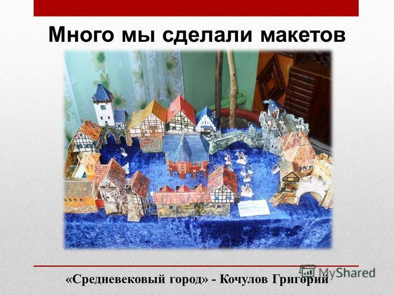 «Средневековый город» - Кочулов Григорий Много мы сделали макетов