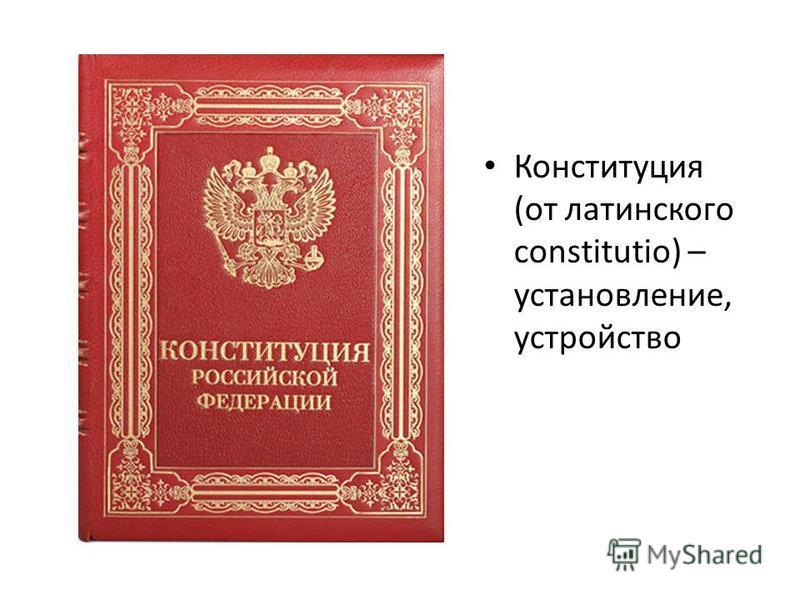 Конституция (от латинского constitutio) – установление, устройство