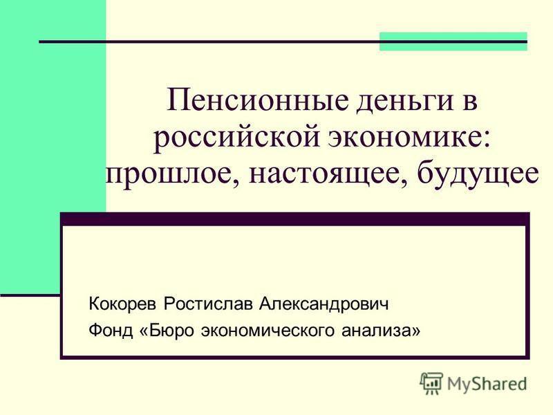 Пенсионные деньги в российской экономике: прошлое, настоящее, будущее Кокорев Ростислав Александрович Фонд «Бюро экономического анализа»