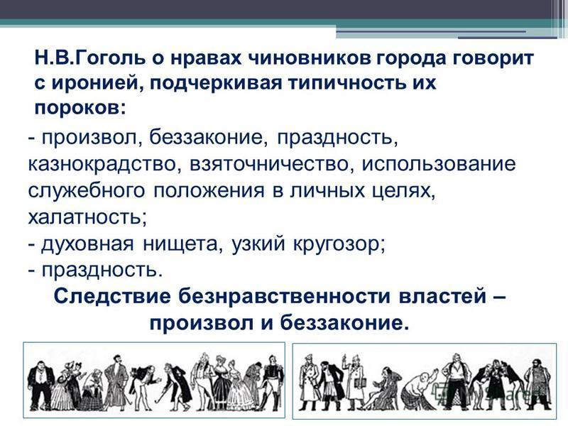 Н.В.Гоголь о нравах чиновников города говорит с иронией, подчеркивая типичность их пороков: - произвол, беззаконие, праздность, казнокрадство, взяточничество, использование служебного положения в личных целях, халатность; - духовная нищета, узкий кру