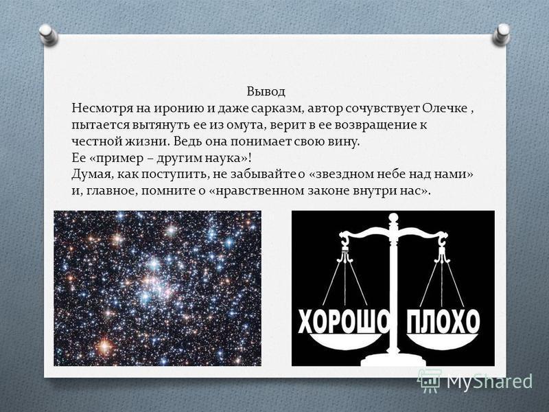 Вывод Несмотря на иронию и даже сарказм, автор сочувствует Олечке, пытается вытянуть ее из омута, верит в ее возвращение к честной жизни. Ведь она понимает свою вину. Ее «пример – другим наука»! Думая, как поступить, не забывайте о «звездном небе над