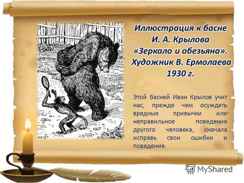 Этой басней Иван Крылов учит нас, прежде чем осуждать вредные привычки или неправильное поведение другого человека, сначала исправь свои ошибки и поведение.