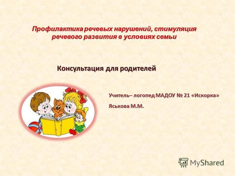 Консультация для родителей Учитель– логопед МАДОУ 21 «Искорка» Яськова М.М.
