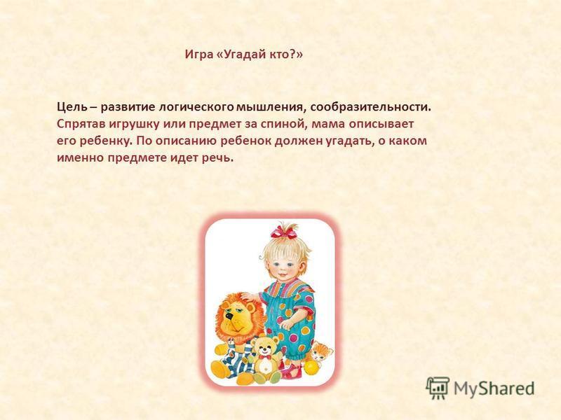 Цель – развитие логического мышления, сообразительности. Спрятав игрушку или предмет за спиной, мама описывает его ребенку. По описанию ребенок должен угадать, о каком именно предмете идет речь. Игра «Угадай кто?»