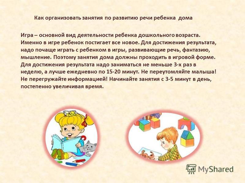 Игра – основной вид деятельности ребенка дошкольного возраста. Именно в игре ребенок постигает все новое. Для достижения результата, надо почаще играть с ребенком в игры, развивающие речь, фантазию, мышление. Поэтому занятия дома должны проходить в и