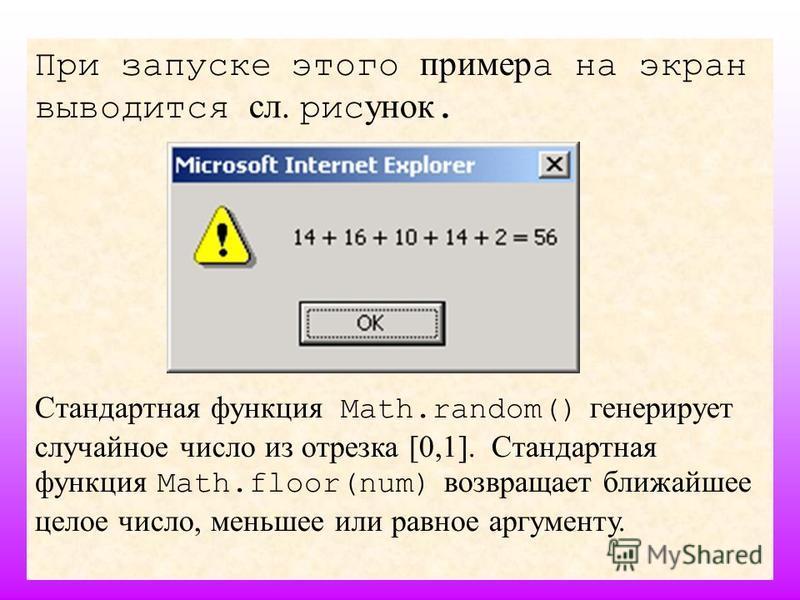 10 При запуске этого пример а на экран выводится сл. рисунок. Стандартная функция Math.random() генерирует случайное число из отрезка [0,1]. Стандартная функция Math.floor(num) возвращает ближайшее целое число, меньшее или равное аргументу.