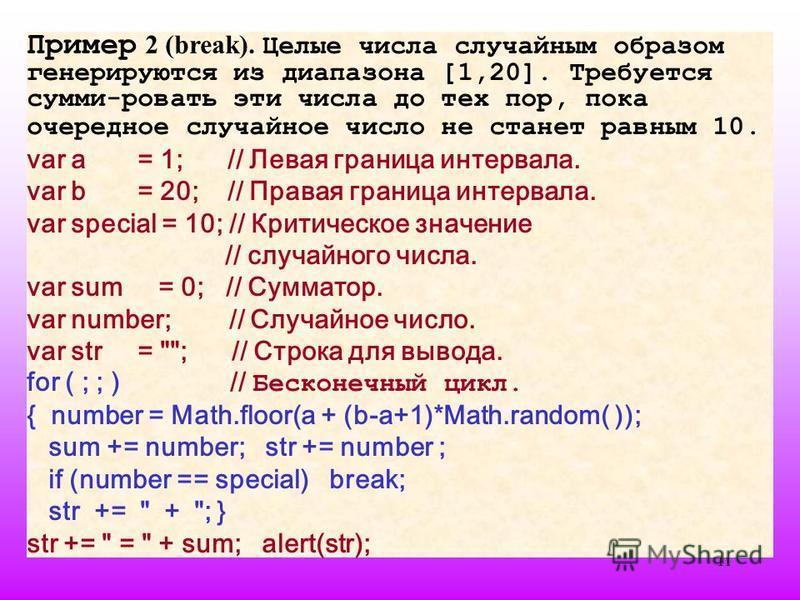 11 Пример 2 (break). Целые числа случайным образом генерируются из диапазона [1,20]. Требуется сумми-ровать эти числа до тех пор, пока очередное случайное число не станет равным 10. var a = 1; // Левая граница интервала. var b = 20; // Правая граница