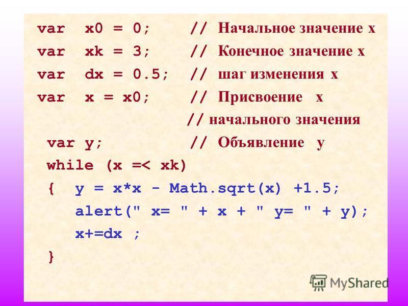 17 var x0 = 0; // Начальное значение х var xk = 3; // Конечное значение х var dx = 0.5; // шаг изменения х var x = x0; // Присвоение х // начального значения var y; // Объявление у while (x =< xk) { y = x*x - Math.sqrt(x) +1.5; alert(