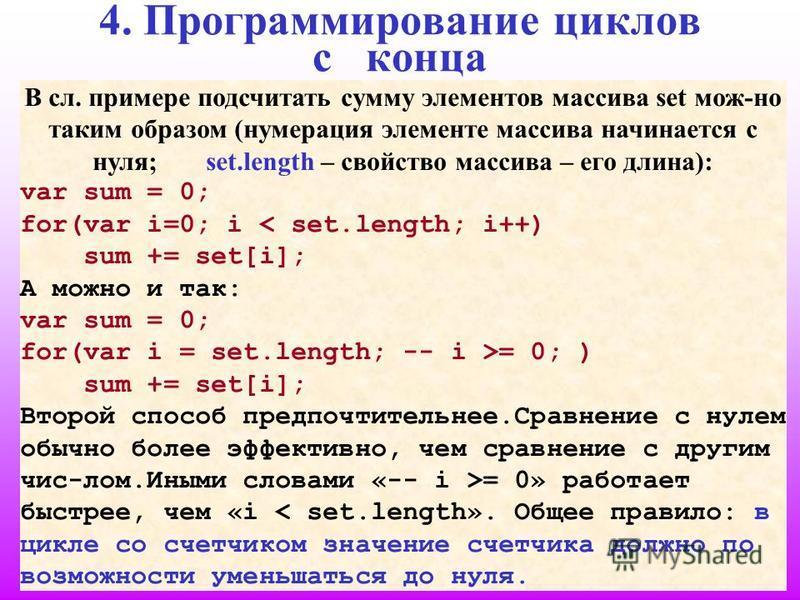 18 4. Программирование циклов с конца В сл. примере подсчитать сумму элементов массива set мож-но таким образом (нумерация элементе массива начинается с нуля; set.length – свойство массива – его длина): var sum = 0; for(var i=0; i < set.length; i++)