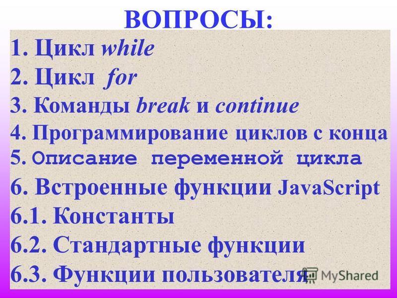 2 ВОПРОСЫ: 1. Цикл while 2. Цикл for 3. Команды break и continue 4. Программирование циклов с конца 5. Описание переменной цикла 6. Встроенные функции JavaScript 6.1. Константы 6.2. Стандартные функции 6.3. Функции пользователя