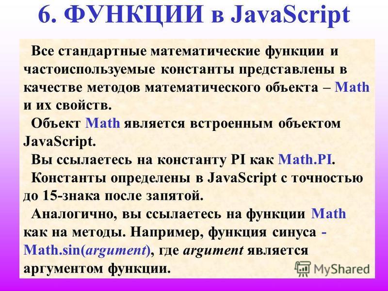 23 6. ФУНКЦИИ в JavaScript Все стандартные математические функции и часто используемые константы представлены в качестве методов математического объекта – Math и их свойств. Объект Math является встроенным объектом JavaScript. Вы ссылаетесь на конста