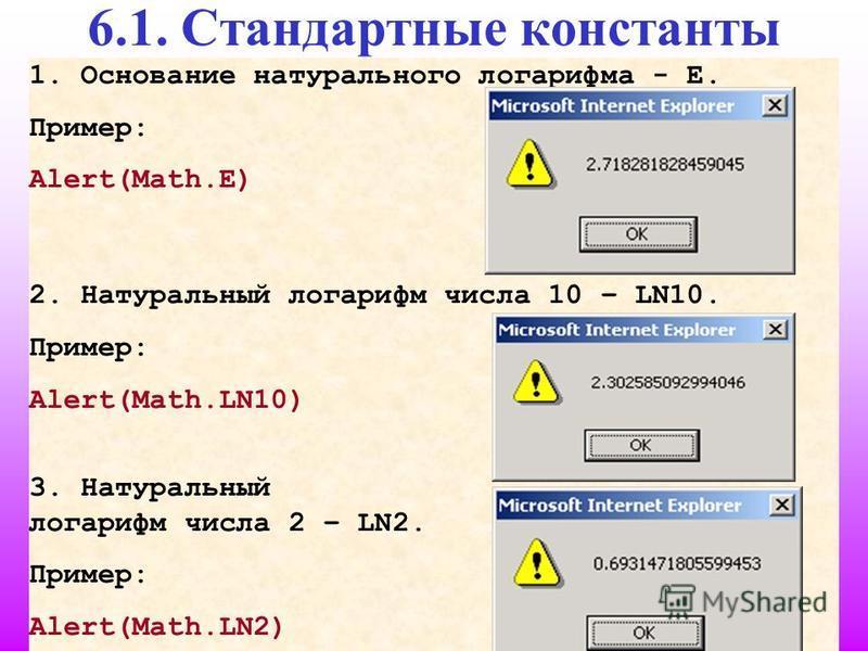 24 6.1. Стандартные константы 1. Основание натурального логарифма - Е. Пример: Alert(Math.E) 2. Натуральный логарифм числа 10 – LN10. Пример: Alert(Math.LN10) 3. Натуральный логарифм числа 2 – LN2. Пример: Alert(Math.LN2)