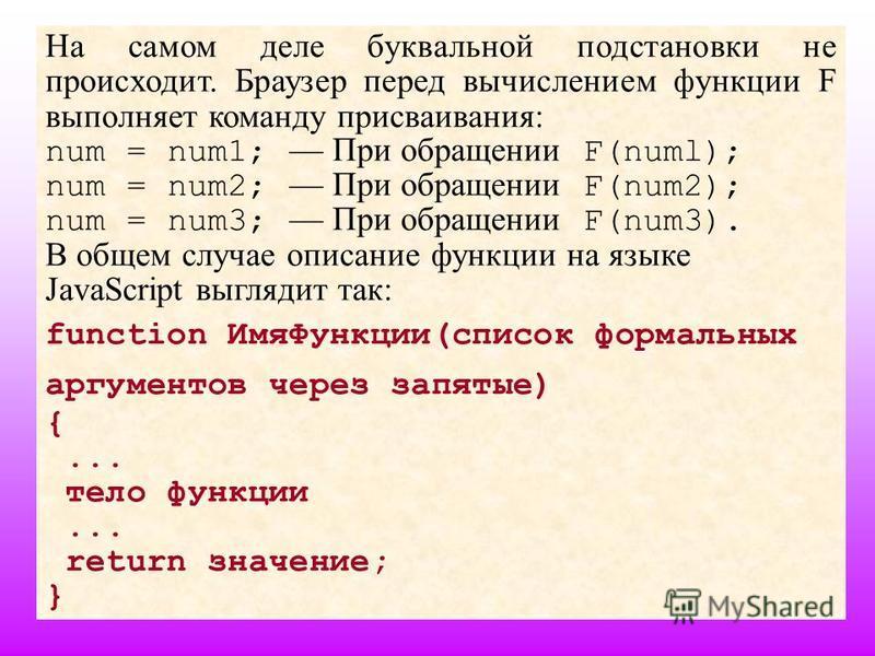 33 На самом деле буквальной подстановки не происходит. Браузер перед вычислением функции F выполняет команду присваивания: num = num1; При обращении F(numl); num = num2; При обращении F(num2); num = num3; При обращении F(num3). В общем случае описани
