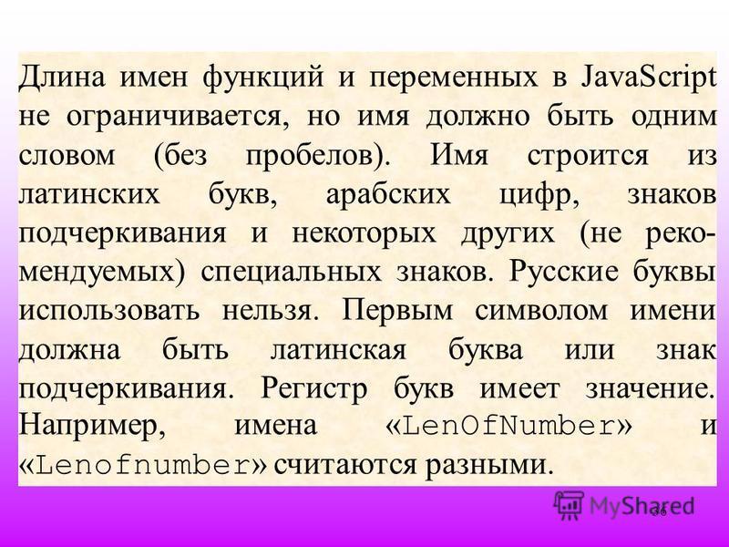 36 Длина имен функций и переменных в JavaScript не ограничивается, но имя должно быть одним словом (без пробелов). Имя строится из латинских букв, арабских цифр, знаков подчеркивания и некоторых других (не реко мендуемых) специальных знаков. Русские