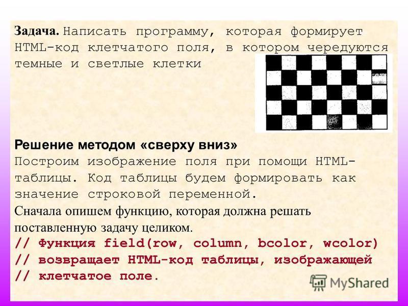 40 Задача. Написать программу, которая формирует HTML-код клетчатого поля, в котором чередуются темные и светлые клетки Решение методом «сверху вниз» Построим изображение поля при помощи HTML- таблицы. Код таблицы будем формировать как значение строк
