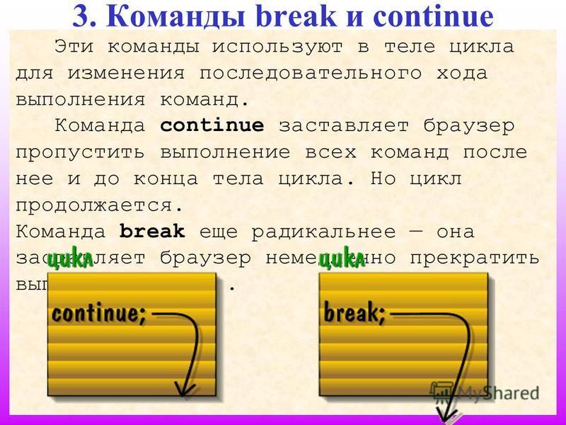 8 3. Команды break и continue Эти команды используют в теле цикла для изменения последовательного хода выполнения команд. Команда continue заставляет браузер пропустить выполнение всех команд после нее и до конца тела цикла. Но цикл продолжается. Ком