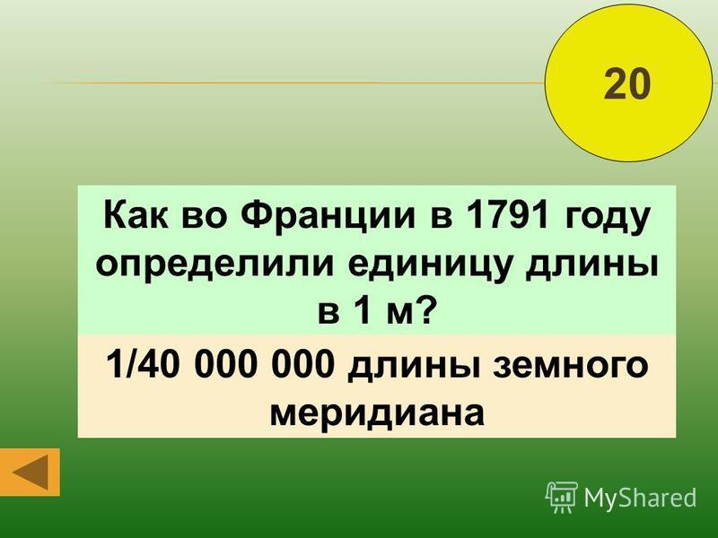 Как во Франции в 1791 году определили единицу длины в 1 м? 20 1/40 000 000 длины земного меридиана