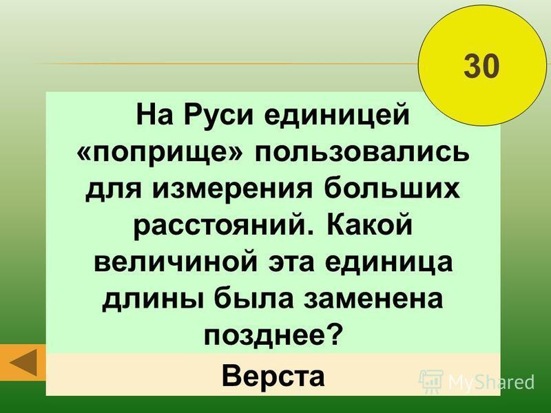 На Руси единицей «поприще» пользовались для измерения больших расстояний. Какой величиной эта единица длины была заменена позднее? 30 Верста