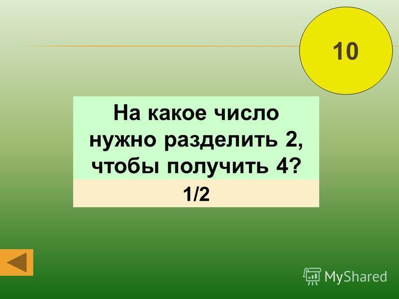 10 На какое число нужно разделить 2, чтобы получить 4? 1/2