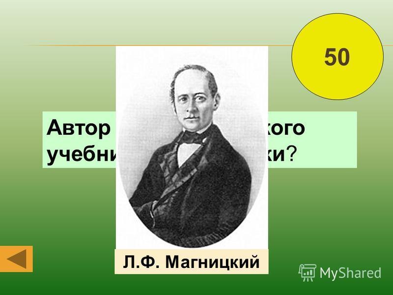 Автор первого русского учебника арифметики? Л.Ф. Магницкий 50