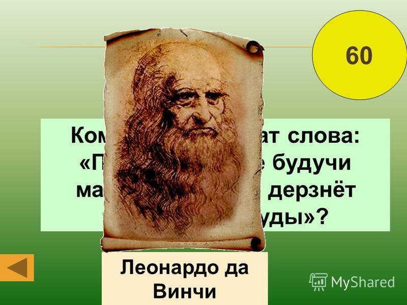 Кому принадлежат слова: «Пусть никто, не будучи математиком, не дерзнёт читать мои труды»? Леонардо да Винчи 60