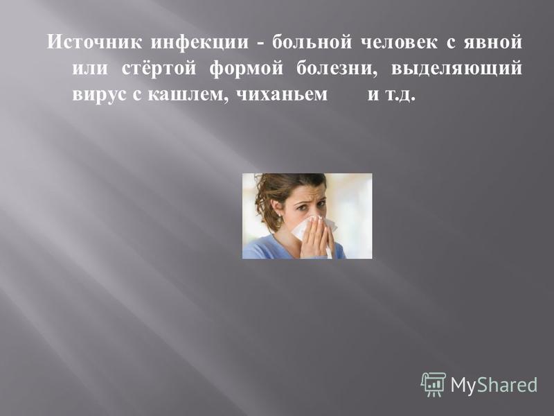 Источник инфекции - больной человек с явной или стёртой формой болезни, выделяющий вирус с кашлем, чиханьем и т. д.