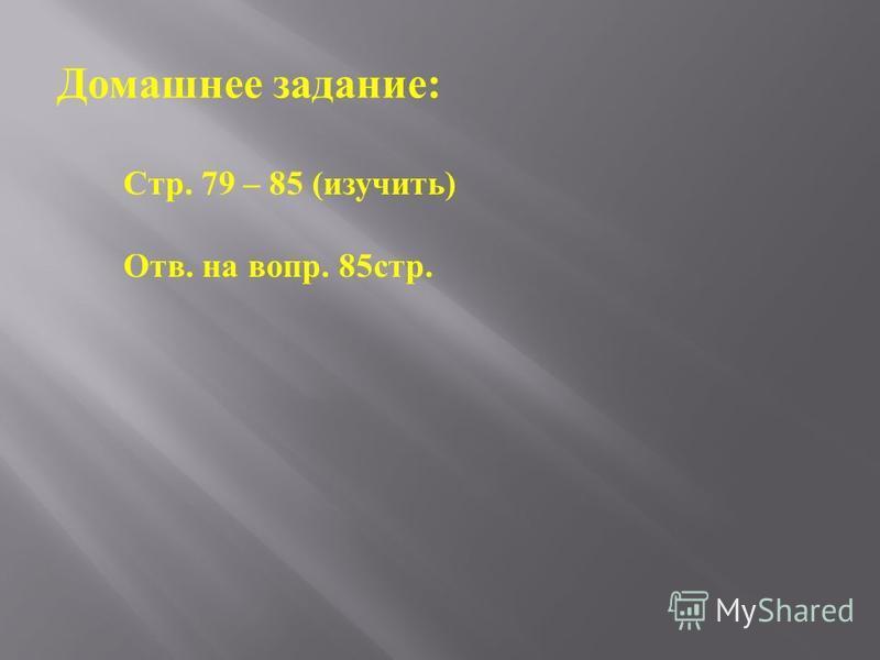 Домашнее задание : Стр. 79 – 85 ( изучить ) Отв. на вопр. 85 стр.