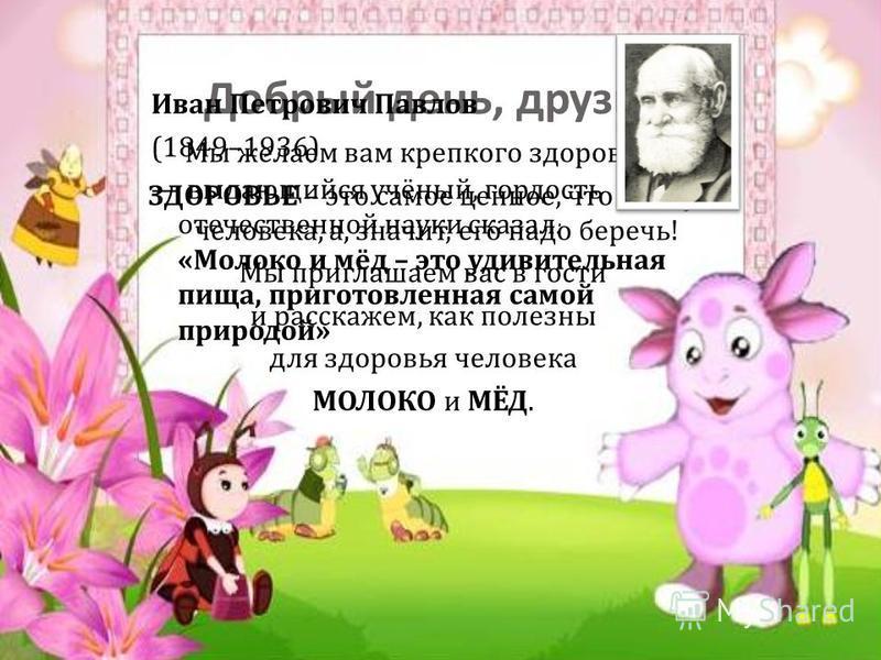 Добрый день, друзья ! Мы желаем вам крепкого здоровья ! ЗДОРОВЬЕ – это самое ценное, что есть у человека, а, значит, его надо беречь ! Мы приглашаем вас в гости и расскажем, как полезны для здоровья человека МОЛОКО и МЁД. Иван Петрович Павлов (1849–1