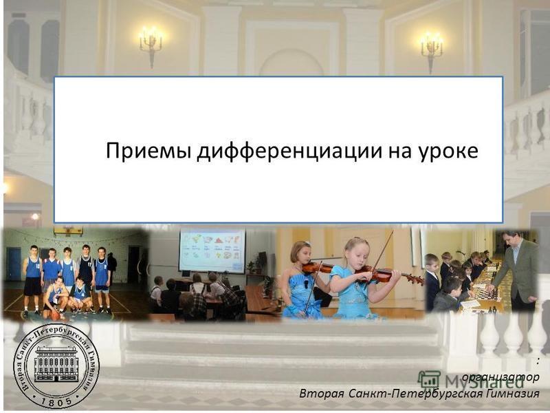 Приемы дифференциации на уроке : организатор Вторая Санкт-Петербургская Гимназия
